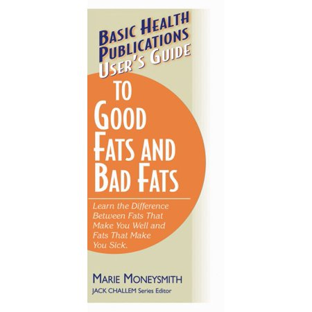 Users Guide To Good Fats And Bad Fats   Learn The Difference Between Fats That Make You Well And Fats That Make You Sick