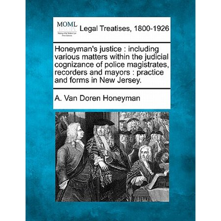 - Honeyman's Justice : Including Various Matters Within the Judicial Cognizance of Police Magistrates, Recorders and Mayors: Practice and Forms in New Jersey.
