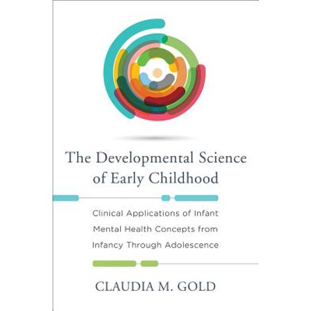 The Developmental Science of Early Childhood: Clinical Applications of Infant Mental Health Concepts From Infancy Through Adolescence -