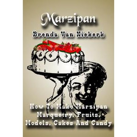 Marzipan: How To Make Marzipan Marquetry, Fruits, Models, Cakes And Candy - - Marquetry Accents