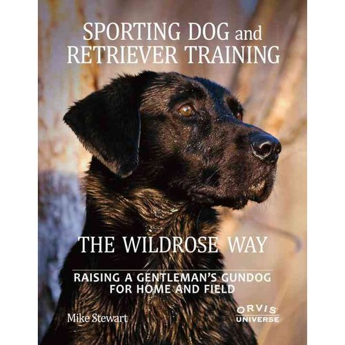 Sporting Dog and Retriever Training The Wildrose Way: Raising a Gentleman's Gundog for Home and Field