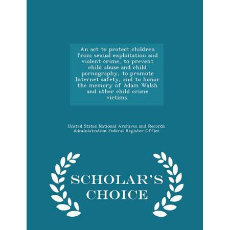 An ACT to Protect Children from Sexual Exploitation and Violent Crime, to Prevent Child Abuse and Child Pornography, to Promote Internet Safety, and to Honor the Memory of Adam Walsh and Other Child Crime Victims. - Scholar's Choice