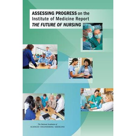 Assessing Progress on the Institute of Medicine Report the Future of (Future Of Nursing Leading Change Advancing Health)