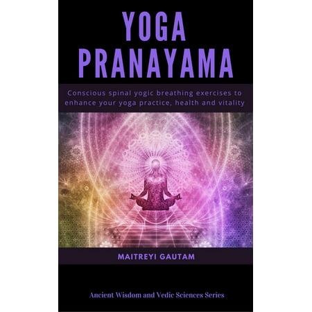 Yoga Pranayam: Conscious Spinal Yogic Breathing Exercises to Enhance Your Yoga Practice, Health and Vitality -