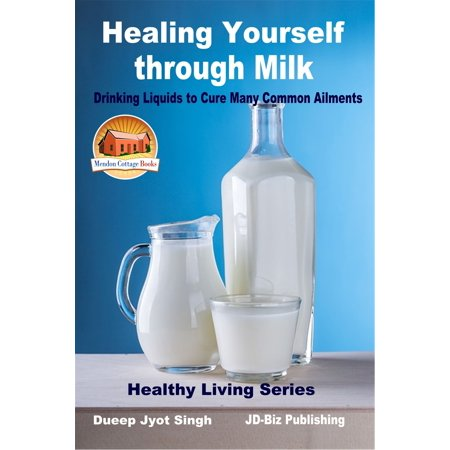 Healing Yourself through Milk: Drinking Liquids to Cure Many Common Ailments - eBook (Liquid Milk)