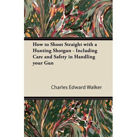 How to Shoot Straight with a Hunting Shotgun - Including Care and Safety in Handling Your Gun - eBook