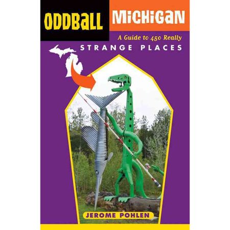 Oddball Michigan: A Guide to 450 Really Strange Places