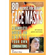 80 Recipes for Beauty Mask Recipes, and a Complete Guide, to Create Your Own Combinations