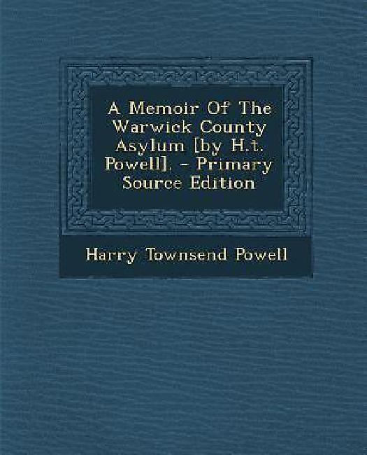 A Memoir of the Warwick County Asylum [By H.T. Powell]. Primary Source Edition by