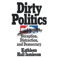 Dirty Politics : Deception, Distraction, and Democracy