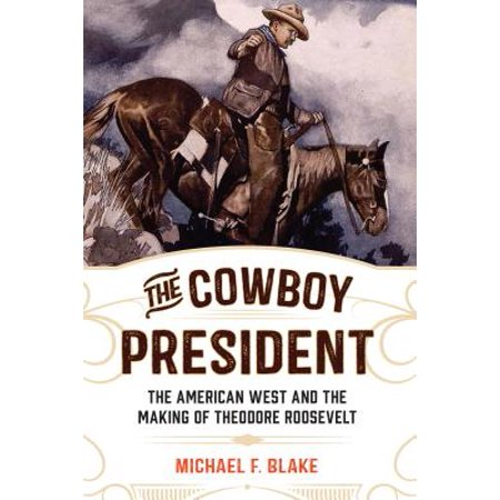 The Cowboy President : The American West and the Making of Theodore