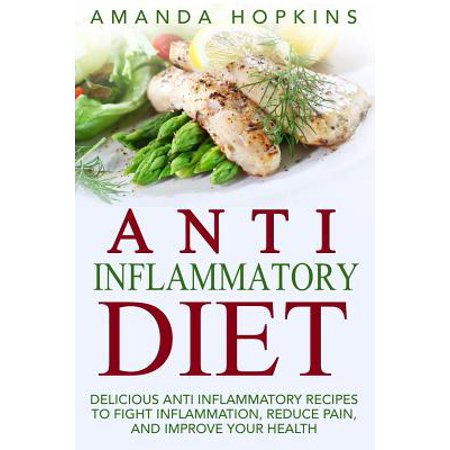 Anti Inflammatory Diet : Delicious Anti Inflammatory Recipes to Fight Inflammation, Reduce Pain, and Improve Your