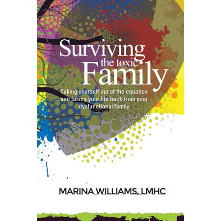 Surviving the Toxic Family : Taking Yourself Out of the Equation and Taking Your Life Back from Your Dysfunctional Family