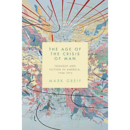 The Age of the Crisis of Man: Thought and Fiction in America, 1933-1973