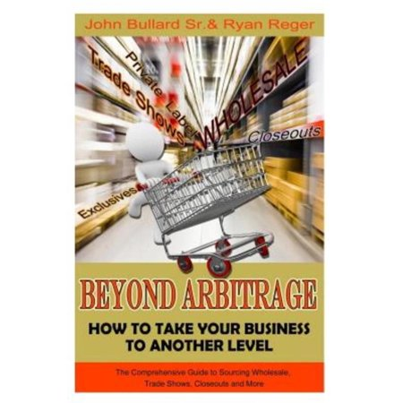 Beyond Arbitrage: How to Take Your Business to Another Level: The Comprehensive Guide to Sourcing Wholesale, Trade Shows, Closeouts, and