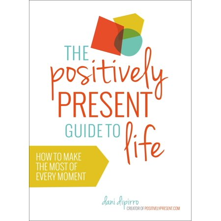 The Positively Present Guide to Life : How to Make the Most of Every