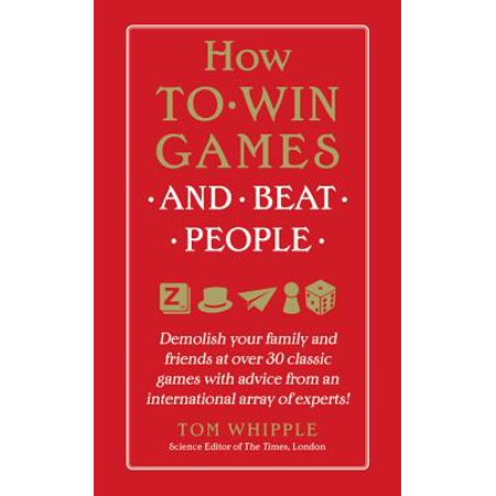 How to Win Games and Beat People : Demolish Your Family and Friends at Over 30 Classic Games with Advice from an International Array of