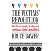 The Victims' Revolution : The Rise of Identity Studies and the Closing of the Liberal Mind