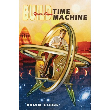 Real Science For Kids (Build Your Own Time Machine : The Real Science of Time)