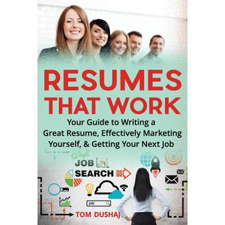 Resumes That Work : Your Guide to Writing a Great Resume, Effectively Marketing Yourself and Getting Your Next