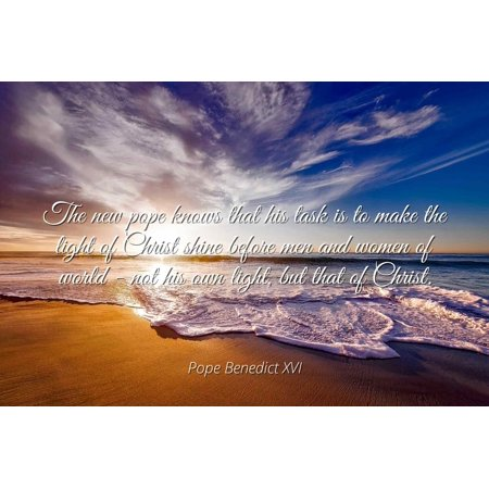 Pope Benedict XVI - The new pope knows that his task is to make the light of Christ shine before men and women of world - not his own light, but that of C - Famous Quotes Laminated POSTER PRINT 24X20. (Shine The Light Of Jesus Halloween)