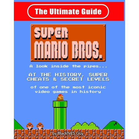 NES Classic : The Ultimate Guide to Super Mario Bros.: A Look Inside the Pipes?. at the History, Super Cheats & Secret Levels of One of the Most Iconic Videos Games in History (History Of Video Games)