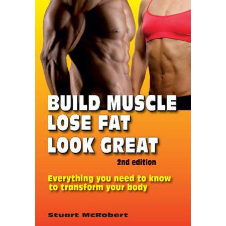 Build Muscle, Lose Fat, Look Great : Everything You Need to Know to  Transform Your Body