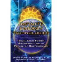 Infinite Energy Technologies : Tesla, Cold Fusion, Antigravity, and the Future of Sustainability
