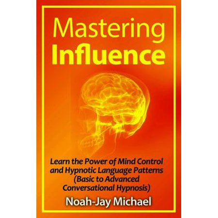 Mastering Influence: Learn the Power of Mind Control and Hypnotic Language Patterns (Basic to Advanced Conversational Hypnosis) - eBook
