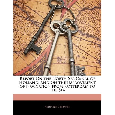 Report on the North Sea Canal of Holland : And on the Improvement of Navigation from Rotterdam to the - Dutch Candle