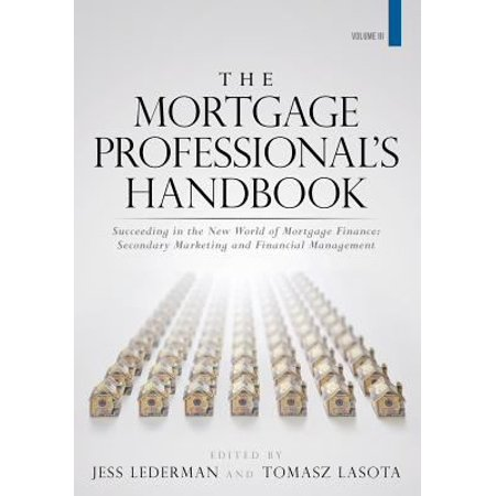 The Mortgage Professionals Handbook  Succeeding In The New World Of Mortgage Finance  Secondary Marketing And Financial Management