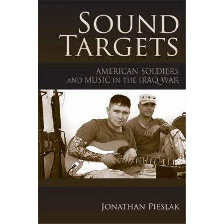 Sound Targets  American Soldiers And Music In The Iraq War