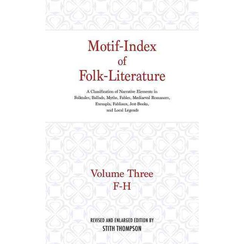 Motif-Index of Folk-Literature: Volume Three; F-H; A Classification of Narrative Elements in Folk Tales, Ballads, Myths, Fables, Mediaeval Romances, E