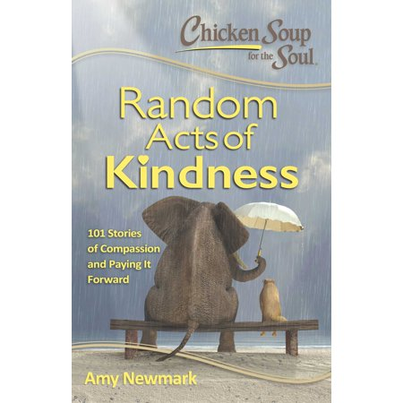 Chicken Soup for the Soul:  Random Acts of Kindness : 101 Stories of Compassion and Paying It