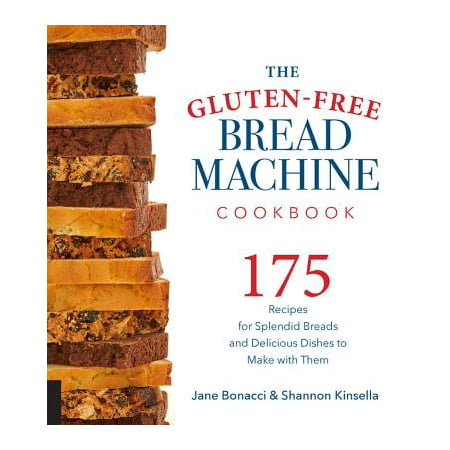 The Gluten-Free Bread Machine Cookbook : 175 Recipes for Splendid Breads and Delicious Dishes to Make with