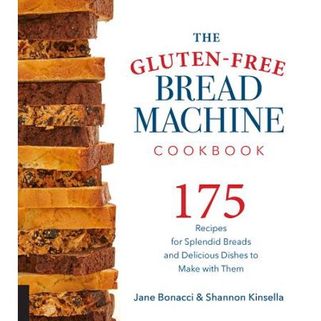 The Gluten-Free Bread Machine Cookbook : 175 Recipes for Splendid Breads and Delicious Dishes to Make with Them