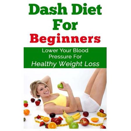 Dash Diet for Beginners : Lower Your Blood Pressure for Healthy Weight