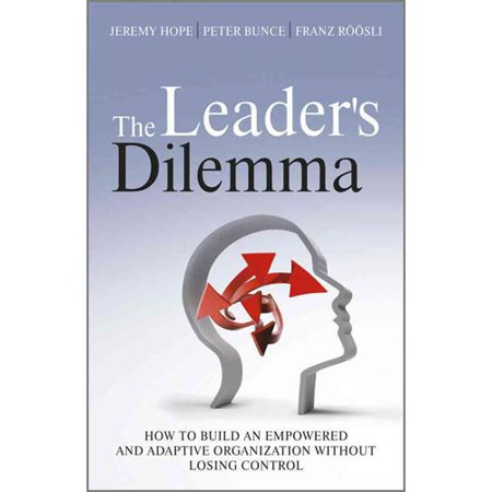 The Leaders Dilemma  How To Build An Empowered And Adaptive Organization Without Losing Control
