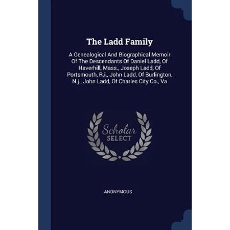 The Ladd Family : A Genealogical and Biographical Memoir of the Descendants of Daniel Ladd, of Haverhill, Mass., Joseph Ladd, of Portsmouth, R.I., John Ladd, of Burlington, N.J., John Ladd, of Charles City Co., Va ()