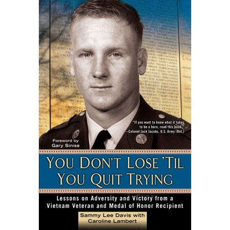 You Don't Lose 'Til You Quit Trying : Lessons on Adversity and Victory from a Vietnam Veteran and Medal of Honor Recipient