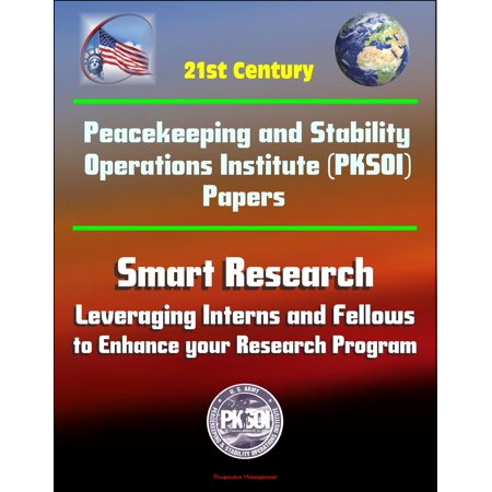 21st Century Peacekeeping and Stability Operations Institute (PKSOI) Papers - Smart Research: Leveraging Interns and Fellows to Enhance your Research Program - (Best Operations Research Textbook)