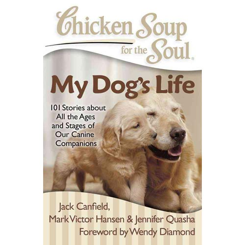 Chicken Soup for the Soul My Dog's Life: 101 Stories About All the Ages and Stages of Our Canine Companions