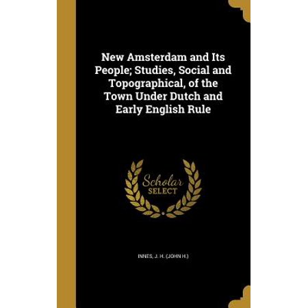 New Amsterdam and Its People; Studies, Social and Topographical, of the Town Under Dutch and Early English Rule (New Holland 82005342)