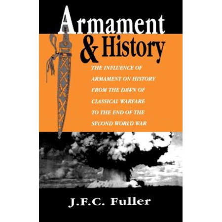 Armament And History : The Influence Of Armament On History From The Dawn Of Classical Warfare To The End Of The Second World (End Of 2nd World War In Europe)