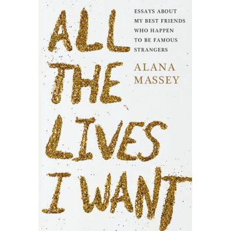 All the Lives I Want : Essays About My Best Friends Who Happen to Be Famous
