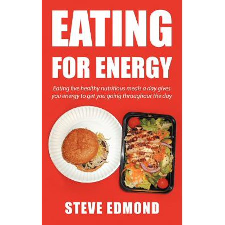Eating for Energy : Eating Five Healthy Nutritious Meals a Day Gives You Energy to Get You Going Throughout the