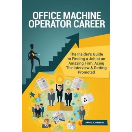 Office Machine Operator Career (Special Edition): The Insider's Guide to Finding a Job at an Amazing Firm, Acing the Interview & Getting Promoted