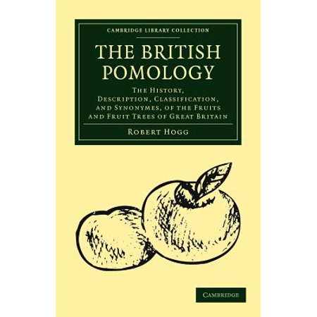 The British Pomology : The History, Description, Classification, and Synonymes, of the Fruits and Fruit Trees of Great (Cambridge Fruit)