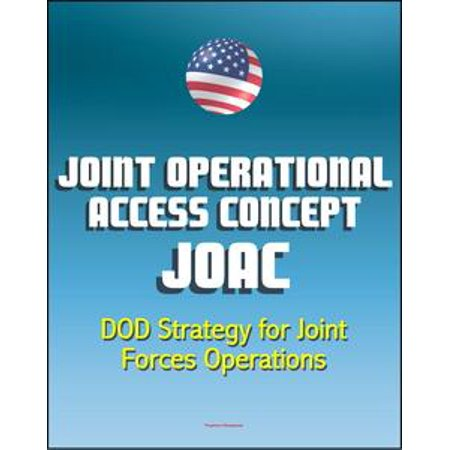 Joint Operational Access Concept (JOAC): Department of Defense (DOD) Strategy for Joint Forces Operations in Response to Emerging Antiaccess and Area-Denial Security Challenges - eBook