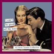 I Can't Be Good All the Time : An Anne Taintor Collection